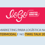 LoGo – Marketing para Logística na Intermodal e no Twig Talk 2018